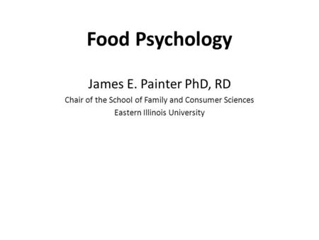 Food Psychology James E. Painter PhD, RD Chair of the School of Family and Consumer Sciences Eastern Illinois University.