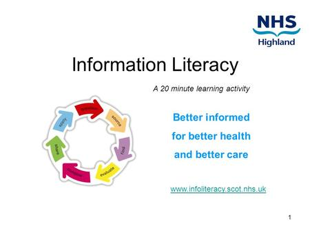 1 Information Literacy Better informed for better health and better care A 20 minute learning activity www.infoliteracy.scot.nhs.uk.