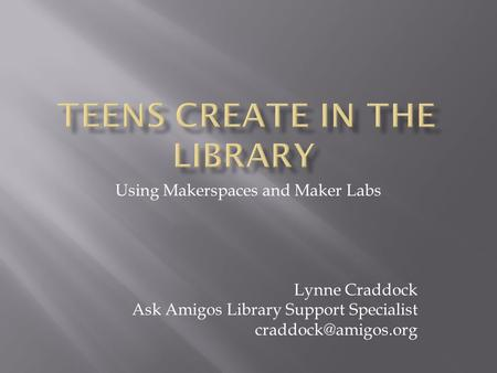 Using Makerspaces and Maker Labs Lynne Craddock Ask Amigos Library Support Specialist