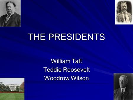 THE PRESIDENTS William Taft Teddie Roosevelt Woodrow Wilson.