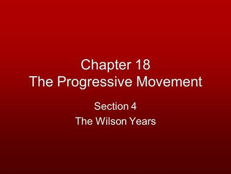Chapter 18 The Progressive Movement Section 4 The Wilson Years.