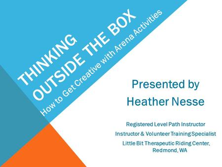 THINKING OUTSIDE THE BOX Presented by Heather Nesse Registered Level Path Instructor Instructor & Volunteer Training Specialist Little Bit Therapeutic.