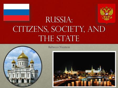 Russia: Citizens, Society, and the State Rebecca Naimon.