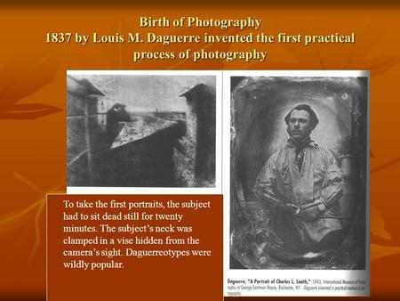 Birth of Photography 1837 by Louis M. Daguerre invented the first practical process of photography To take the first portraits, the subject had to sit.