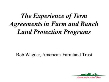 The Experience of Term Agreements in Farm and Ranch Land Protection Programs Bob Wagner, American Farmland Trust.