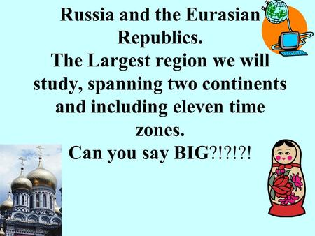 Russia and the Eurasian Republics. The Largest region we will study, spanning two continents and including eleven time zones. Can you say BIG?!?!?!