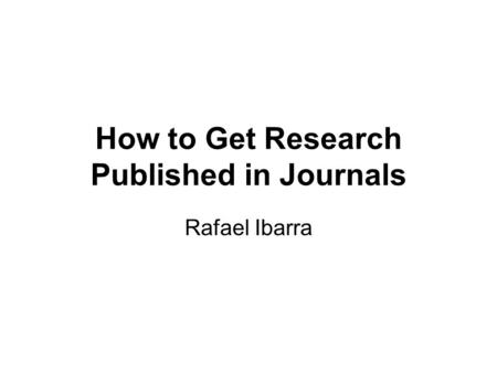 How to Get Research Published in Journals Rafael Ibarra.