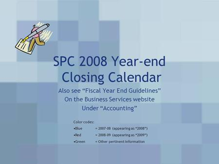 "SPC 2008 Year-end Closing Calendar Also see ""Fiscal Year End Guidelines"" On the Business Services website Under ""Accounting"" Color codes: Blue= 2007-08."