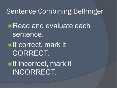Sentence Combining Bellringer  Read and evaluate each sentence.  If correct, mark it CORRECT.  If incorrect, mark it INCORRECT.