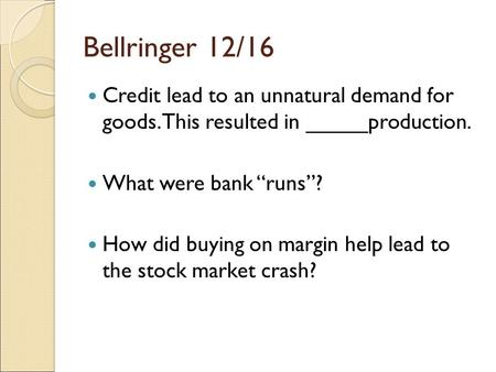 "Bellringer 12/16 Credit lead to an unnatural demand for goods. This resulted in _____production. What were bank ""runs""? How did buying on margin help lead."