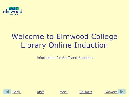BackForwardMenu StaffStudents Welcome to Elmwood College Library Online Induction Information for Staff and Students.