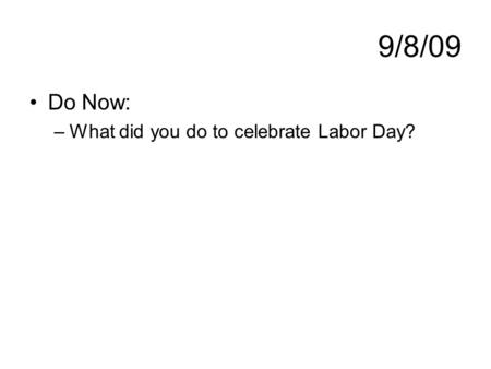 9/8/09 Do Now: –What did you do to celebrate Labor Day?