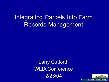 Integrating Parcels Into Farm Records Management Larry Cutforth WLIA Conference 2/23/04.