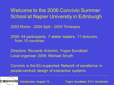 Yngve Sundblad, KTH, StockholmIntroduction, August 13 Welcome to the 2006 Convivio Summer School at Napier University in Edinburgh 2003 Rome - 2004 Split.