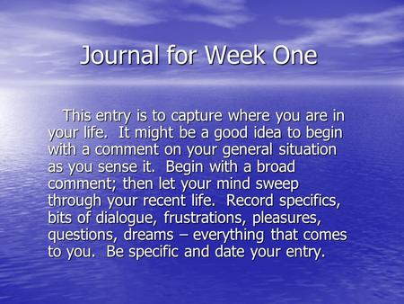 Journal for Week One This entry is to capture where you are in your life. It might be a good idea to begin with a comment on your general situation as.