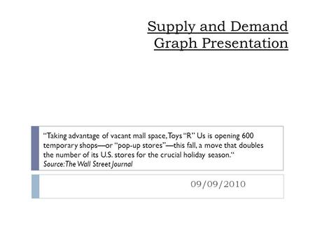 "Supply and Demand Graph Presentation 09/09/2010 ""Taking advantage of vacant mall space, Toys ""R"" Us is opening 600 temporary shops—or ""pop-up stores""—this."