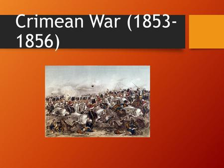Crimean War (1853- 1856). The Players: Turkish Alliance Ottoman Empire Britain France Russian Side....just Russia.