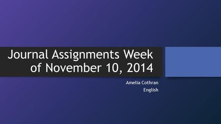 Journal Assignments Week of November 10, 2014 Amelia Cothran English.