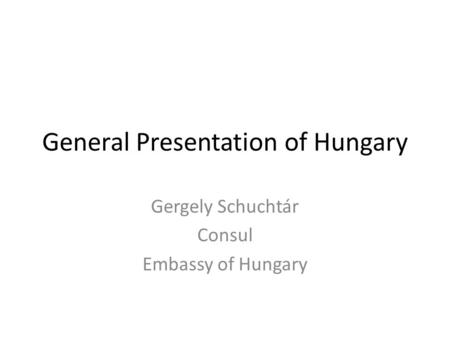 General Presentation of Hungary Gergely Schuchtár Consul Embassy of Hungary.