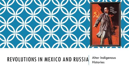 REVOLUTIONS IN MEXICO AND RUSSIA Alter Indigenous Histories.