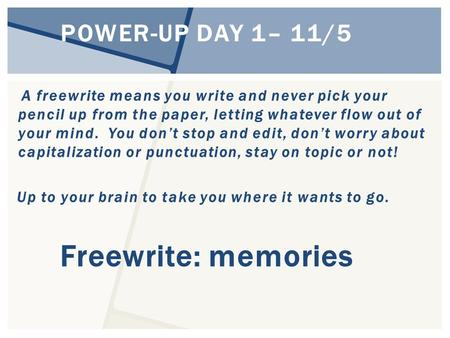POWER-UP DAY 1– 11/5 A freewrite means you write and never pick your pencil up from the paper, letting whatever flow out of your mind. You don't stop and.
