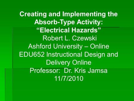 "Creating and Implementing the Absorb-Type Activity: ""Electrical Hazards"" Robert L. Czewski Ashford University – Online EDU652 Instructional Design and."