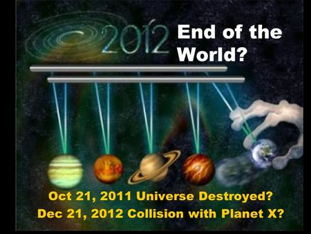 End of the World? Oct 21, 2011 Universe Destroyed? Dec 21, 2012 Collision with Planet X?