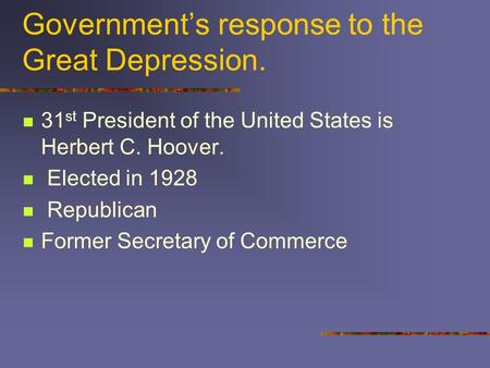 Government's response to the Great Depression. 31 st President of the United States is Herbert C. Hoover. Elected in 1928 Republican Former Secretary of.