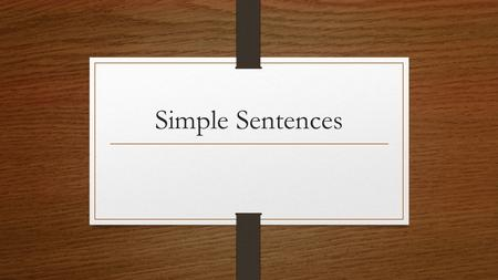 Simple Sentences. Simple Sentence: A sentence that is made up of 1 Independent Clause. (A single adult – so lonely).