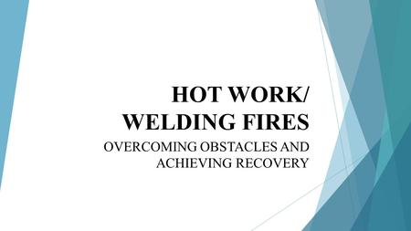 HOT WORK/ WELDING FIRES OVERCOMING OBSTACLES AND ACHIEVING RECOVERY.
