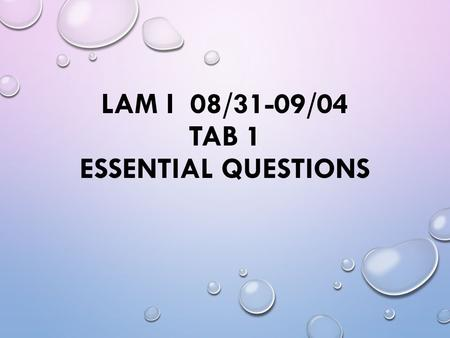 LAM I 08/31-09/04 TAB 1 ESSENTIAL QUESTIONS. ESSENTIAL QUESTIONS 08/31: 1.3: How do you simplify radicals? 09/01: 1.4: What are the properties of real.