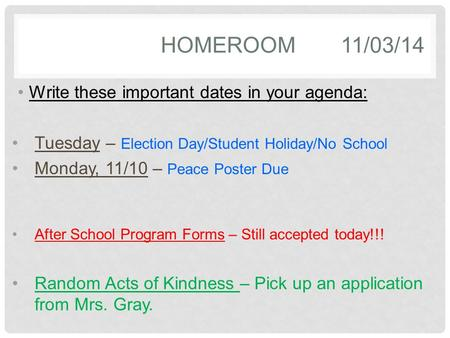 HOMEROOM11/03/14 Write these important dates in your agenda: Tuesday – Election Day/Student Holiday/No School Monday, 11/10 – Peace Poster Due After School.