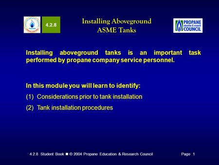 4.2.8 Student Book © 2004 Propane Education & Research CouncilPage 1 4.2.8 Installing Aboveground ASME Tanks Installing aboveground tanks is an important.