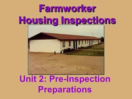 Farmworker Housing Inspections Unit 2: Pre-Inspection Preparations.