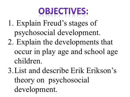 1. Explain Freud's stages of psychosocial development. 2. Explain the developments that occur in play age and school age children. 3.List and describe.