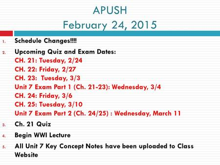 APUSH February 24, 2015 1. Schedule Changes!!!! 2. Upcoming Quiz and Exam Dates: CH. 21: Tuesday, 2/24 CH. 22: Friday, 2/27 CH. 23: Tuesday, 3/3 Unit 7.