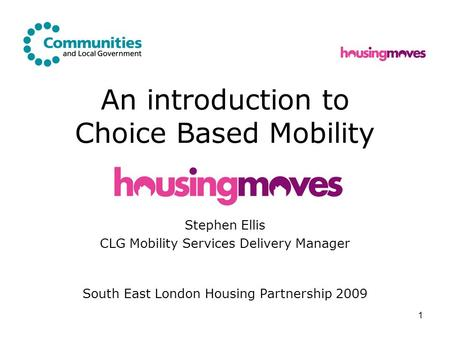 1 An introduction to Choice Based Mobility Stephen Ellis CLG Mobility Services Delivery Manager South East London Housing Partnership 2009.