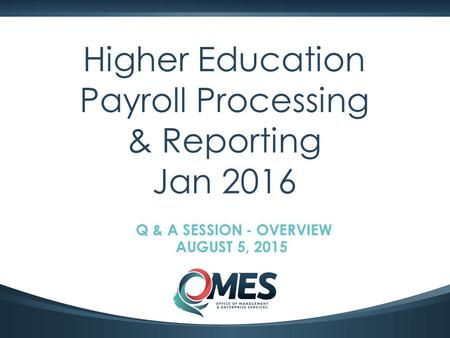 0 Higher Education Payroll Processing & Reporting Jan 2016 Q & A SESSION - OVERVIEW AUGUST 5, 2015.
