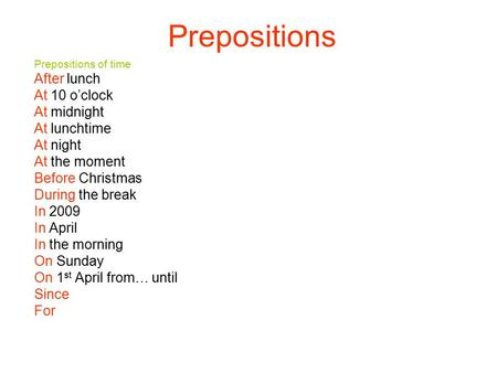 Prepositions Prepositions of time After lunch At 10 o'clock At midnight At lunchtime At night At the moment Before Christmas During the break In 2009 In.