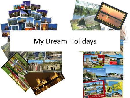 My Dream Holidays. I'd like to go to… I'd love to go to… I dream of going to… I wouldn't mind going to… (I'd say) my dream holiday would be in… WISH.