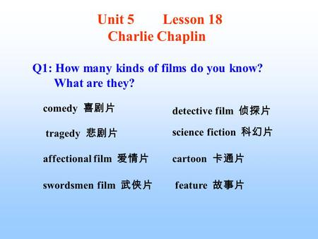 Q1: How many kinds of films do you know? What are they? comedy 喜剧片 tragedy 悲剧片 affectional film 爱情片 swordsmen film 武侠片 detective film 侦探片 science fiction.