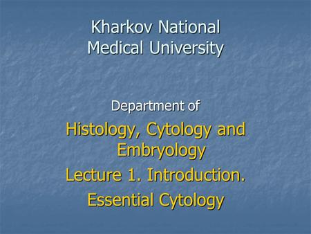 Kharkov National Medical University Department of Histology, Cytology and Embryology Lecture 1. Introduction. Essential Cytology.