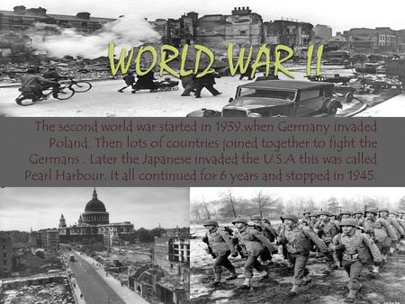 The second world war started in 1939,when Germany invaded Poland. Then lots of countries joined together to fight the Germans. Later the Japanese invaded.