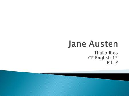 Thalia Rios CP English 12 Pd. 7.  Jane Austen was born on December 16, 1775. Her father was Reverend George Austen, and her mother was Cassandra Austen.