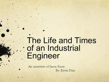 The Life and Times of an Industrial Engineer An interview of Jason Facey By: Kevin Diaz.