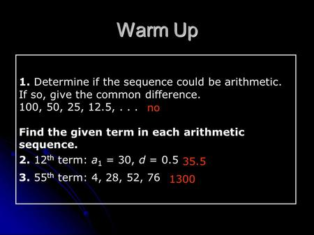 1. Determine if the sequence could be arithmetic. If so, give the common difference. 100, 50, 25, 12.5,... Find the given term in each arithmetic sequence.