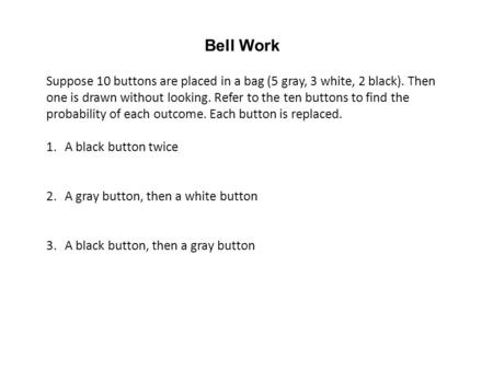 Bell Work Suppose 10 buttons are placed in a bag (5 gray, 3 white, 2 black). Then one is drawn without looking. Refer to the ten buttons to find the probability.