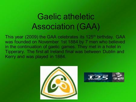 Gaelic atheletic Association (GAA) This year (2009) the GAA celebrates its 125 th birthday. GAA was founded on November 1st 1884 by 7 men who believed.