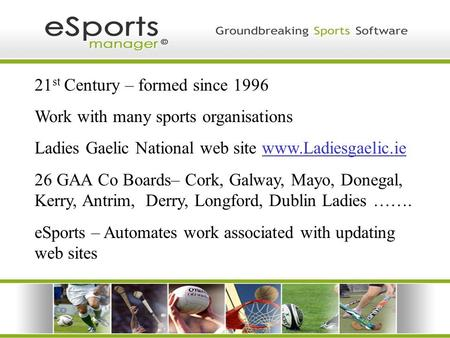 21 st Century – formed since 1996 Work with many sports organisations Ladies Gaelic National web site www.Ladiesgaelic.ie 26 GAA Co Boards– Cork, Galway,