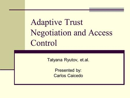 Adaptive Trust Negotiation and Access Control Tatyana Ryutov, et.al. Presented by: Carlos Caicedo.